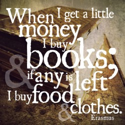 When I get a little money I buy books; and if any is left I buy food and clothes - Erasmus