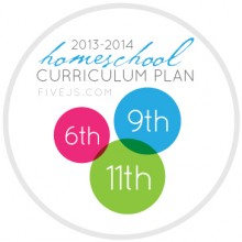 Five J's 2013-2014 Homeschool Curriculum Plan for 6th grade, 9th grade, and 11th grade
